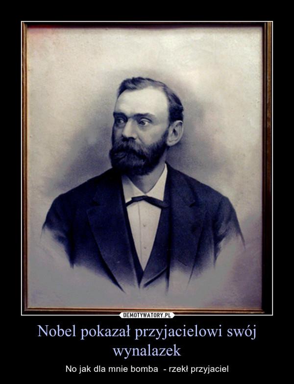 Nobel pokazał przyjacielowi swój wynalazek – No jak dla mnie bomba  - rzekł przyjaciel