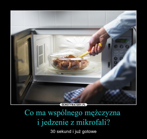Co ma wspólnego mężczyzna i jedzenie z mikrofali? – 30 sekund i już gotowe