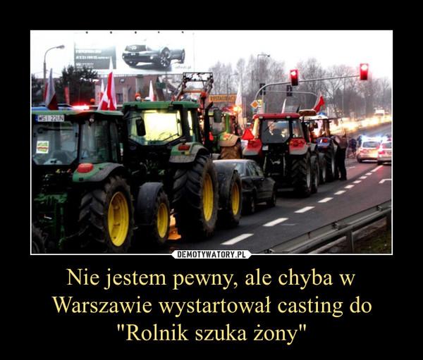 """Nie jestem pewny, ale chyba w Warszawie wystartował casting do """"Rolnik szuka żony"""" –"""