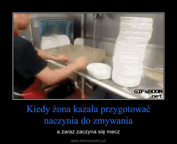 Kiedy żona kazała przygotowaćnaczynia do zmywania – a zaraz zaczyna się mecz