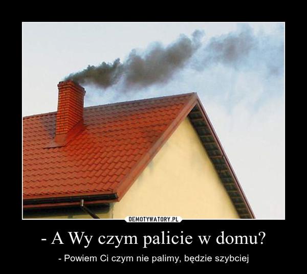 - A Wy czym palicie w domu? – - Powiem Ci czym nie palimy, będzie szybciej