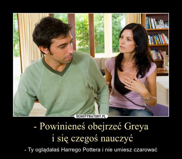 - Powinieneś obejrzeć Greya i się czegoś nauczyć – - Ty oglądałaś Harrego Pottera i nie umiesz czarować