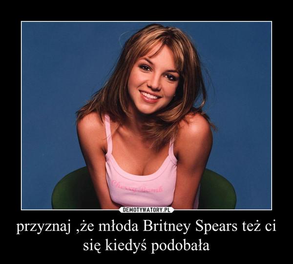 przyznaj ,że młoda Britney Spears też ci się kiedyś podobała –