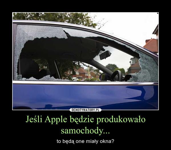 Jeśli Apple będzie produkowało samochody... – to będą one miały okna?
