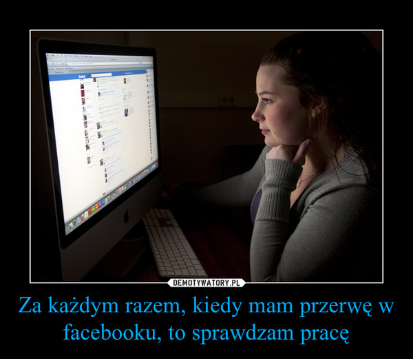 Za każdym razem, kiedy mam przerwę w facebooku, to sprawdzam pracę –