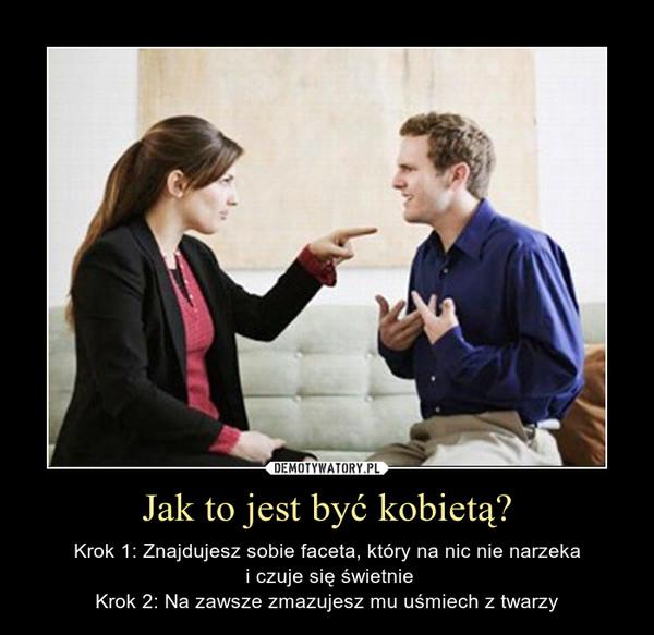 Jak to jest być kobietą? – Krok 1: Znajdujesz sobie faceta, który na nic nie narzeka i czuje się świetnieKrok 2: Na zawsze zmazujesz mu uśmiech z twarzy