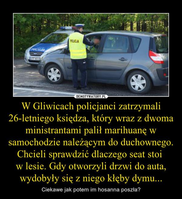 W Gliwicach policjanci zatrzymali 26-letniego księdza, który wraz z dwoma ministrantami palił marihuanę w samochodzie należącym do duchownego.Chcieli sprawdzić dlaczego seat stoi w lesie. Gdy otworzyli drzwi do auta, wydobyły się z niego kłęby dymu... – Ciekawe jak potem im hosanna poszła?