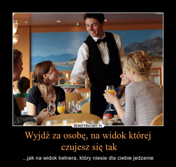 Wyjdź za osobę, na widok której czujesz się tak – ...jak na widok kelnera, który niesie dla ciebie jedzenie