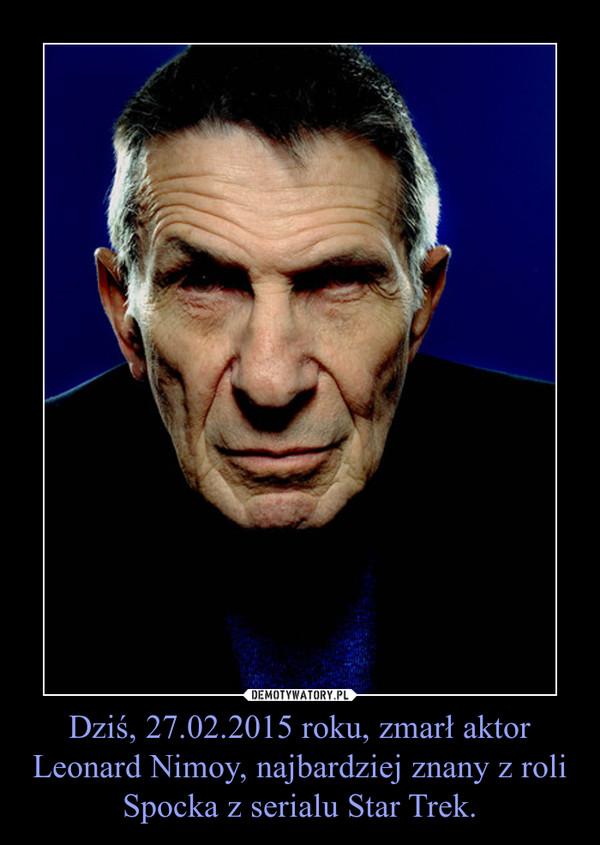 Dziś, 27.02.2015 roku, zmarł aktor Leonard Nimoy, najbardziej znany z roli Spocka z serialu Star Trek. –