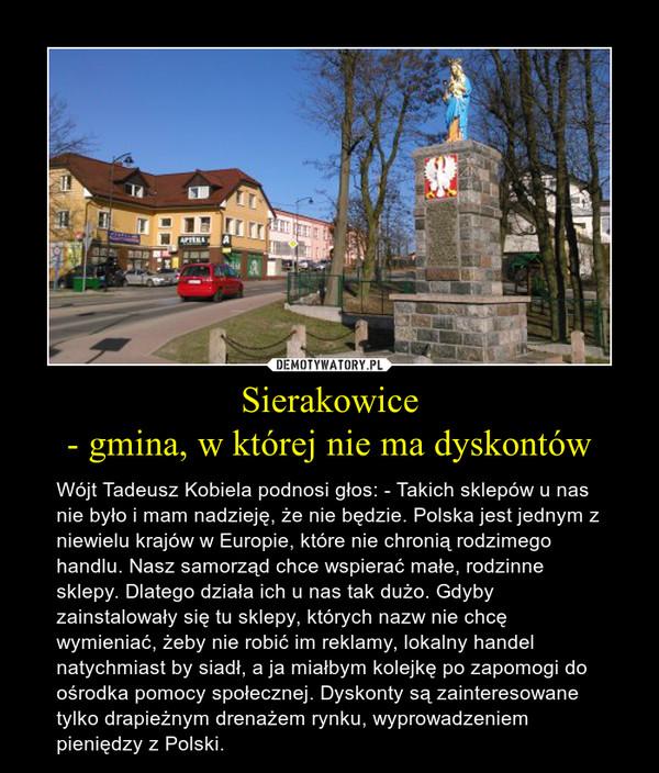 Sierakowice - gmina, w której nie ma dyskontów – Wójt Tadeusz Kobiela podnosi głos: - Takich sklepów u nas nie było i mam nadzieję, że nie będzie. Polska jest jednym z niewielu krajów w Europie, które nie chronią rodzimego handlu. Nasz samorząd chce wspierać małe, rodzinne sklepy. Dlatego działa ich u nas tak dużo. Gdyby zainstalowały się tu sklepy, których nazw nie chcę wymieniać, żeby nie robić im reklamy, lokalny handel natychmiast by siadł, a ja miałbym kolejkę po zapomogi do ośrodka pomocy społecznej. Dyskonty są zainteresowane tylko drapieżnym drenażem rynku, wyprowadzeniem pieniędzy z Polski.