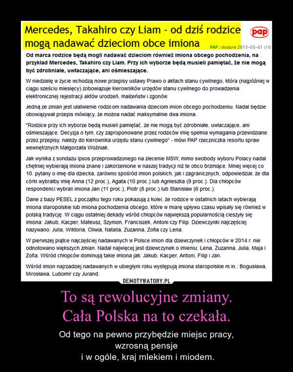 To są rewolucyjne zmiany.Cała Polska na to czekała. – Od tego na pewno przybędzie miejsc pracy,wzrosną pensje i w ogóle, kraj mlekiem i miodem.