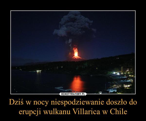 Dziś w nocy niespodziewanie doszło do erupcji wulkanu Villarica w Chile –