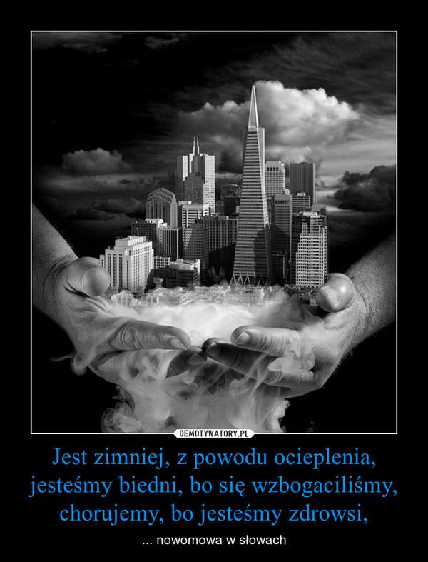Jest zimniej, z powodu ocieplenia, jesteśmy biedni, bo się wzbogaciliśmy, chorujemy, bo jesteśmy zdrowsi, – ... nowomowa w słowach