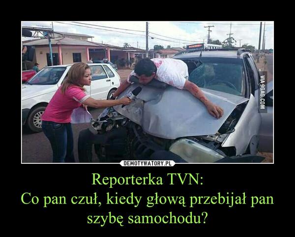 Reporterka TVN:Co pan czuł, kiedy głową przebijał pan szybę samochodu? –