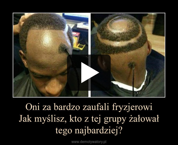 Oni za bardzo zaufali fryzjerowiJak myślisz, kto z tej grupy żałowałtego najbardziej? –