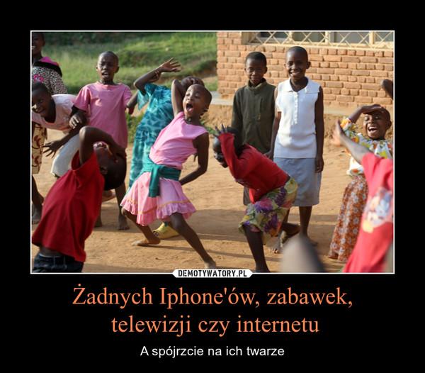 Żadnych Iphone'ów, zabawek, telewizji czy internetu – A spójrzcie na ich twarze