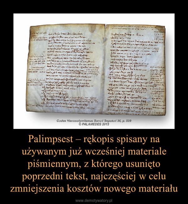 Palimpsest – rękopis spisany na używanym już wcześniej materiale piśmiennym, z którego usunięto poprzedni tekst, najczęściej w celu zmniejszenia kosztów nowego materiału –