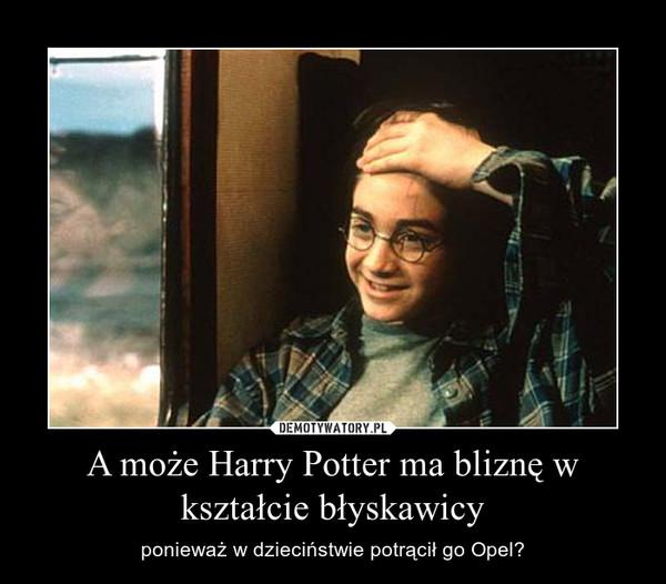A może Harry Potter ma bliznę w kształcie błyskawicy – ponieważ w dzieciństwie potrącił go Opel?