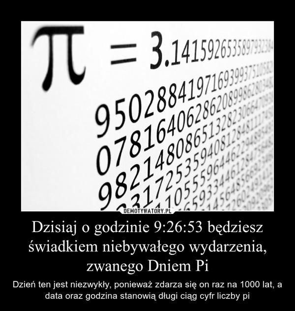 Dzisiaj o godzinie 9:26:53 będziesz świadkiem niebywałego wydarzenia, zwanego Dniem Pi – Dzień ten jest niezwykły, ponieważ zdarza się on raz na 1000 lat, a data oraz godzina stanowią długi ciąg cyfr liczby pi
