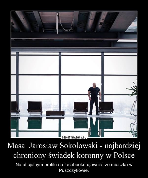Masa  Jarosław Sokołowski - najbardziej chroniony świadek koronny w Polsce – Na oficjalnym profilu na facebooku ujawnia, że mieszka w Puszczykowie.