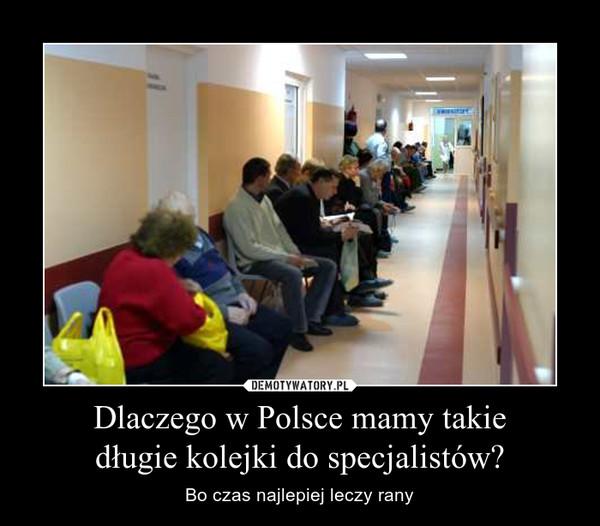 Dlaczego w Polsce mamy takiedługie kolejki do specjalistów? – Bo czas najlepiej leczy rany