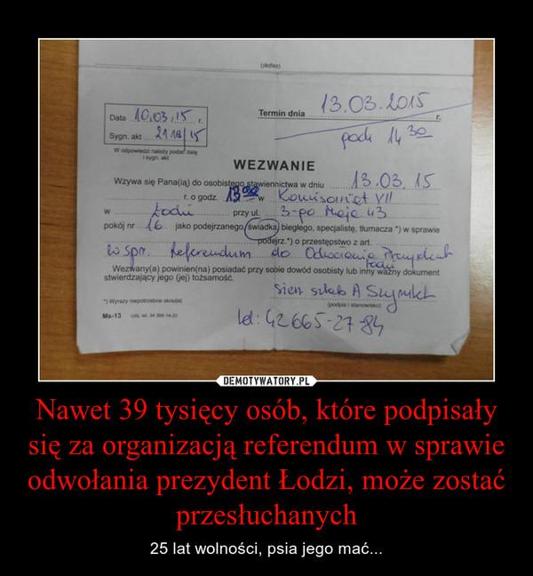 Nawet 39 tysięcy osób, które podpisały się za organizacją referendum w sprawie odwołania prezydent Łodzi, może zostać przesłuchanych – 25 lat wolności, psia jego mać...