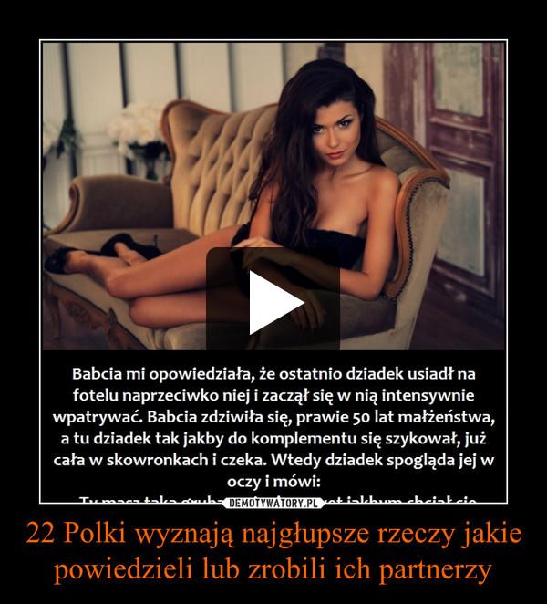 22 Polki wyznają najgłupsze rzeczy jakie powiedzieli lub zrobili ich partnerzy –