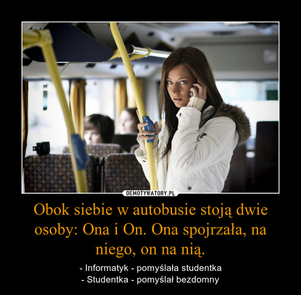 Obok siebie w autobusie stoją dwie osoby: Ona i On. Ona spojrzała, na niego, on na nią. – - Informatyk - pomyślała studentka- Studentka - pomyślał bezdomny