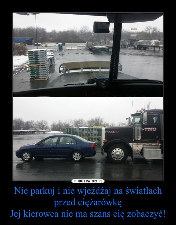 Nie parkuj i nie wjeżdżaj na światłach przed ciężarówkęJej kierowca nie ma szans cię zobaczyć! –