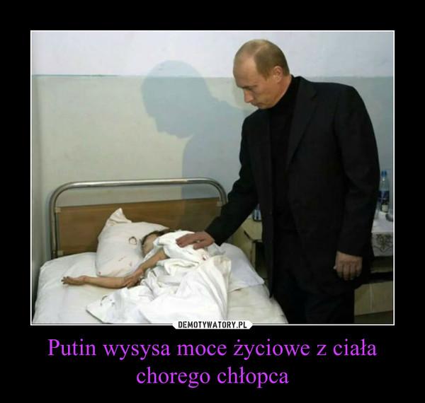 Putin wysysa moce życiowe z ciała chorego chłopca –