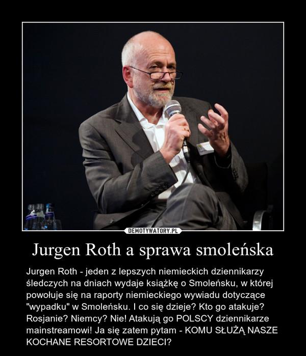"""Jurgen Roth a sprawa smoleńska – Jurgen Roth - jeden z lepszych niemieckich dziennikarzy śledczych na dniach wydaje książkę o Smoleńsku, w której powołuje się na raporty niemieckiego wywiadu dotyczące """"wypadku"""" w Smoleńsku. I co się dzieje? Kto go atakuje? Rosjanie? Niemcy? Nie! Atakują go POLSCY dziennikarze mainstreamowi! Ja się zatem pytam - KOMU SŁUŻĄ NASZE KOCHANE RESORTOWE DZIECI?"""