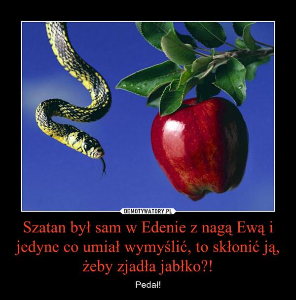 Szatan był sam w Edenie z nagą Ewą i jedyne co umiał wymyślić, to skłonić ją, żeby zjadła jabłko?! – Pedał!