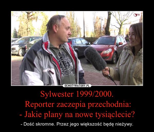 Sylwester 1999/2000. Reporter zaczepia przechodnia:- Jakie plany na nowe tysiąclecie? – - Dość skromne. Przez jego większość będę nieżywy.