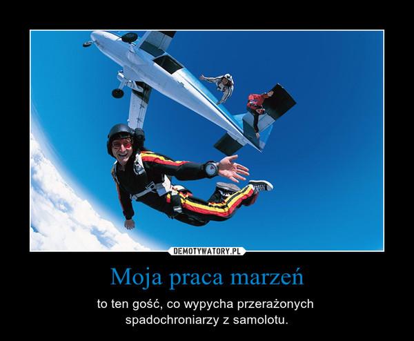 Moja praca marzeń – to ten gość, co wypycha przerażonych spadochroniarzy z samolotu.