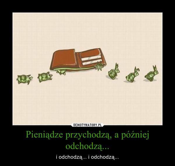 Pieniądze przychodzą, a później odchodzą... – i odchodzą... i odchodzą...