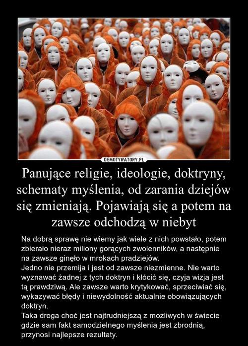 Panujące religie, ideologie, doktryny, schematy myślenia, od zarania dziejów się zmieniają. Pojawiają się a potem na zawsze odchodzą w niebyt