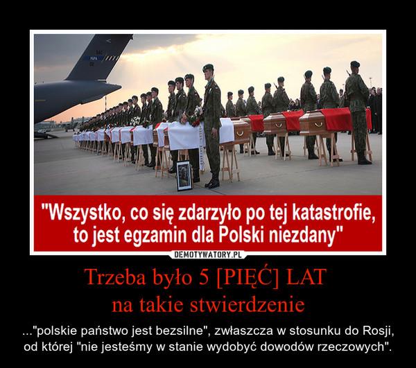 """Trzeba było 5 [PIĘĆ] LAT na takie stwierdzenie – ...""""polskie państwo jest bezsilne"""", zwłaszcza w stosunku do Rosji, od której """"nie jesteśmy w stanie wydobyć dowodów rzeczowych""""."""