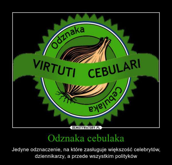 Odznaka cebulaka – Jedyne odznaczenie, na które zasługuje większość celebrytów, dziennikarzy, a przede wszystkim polityków