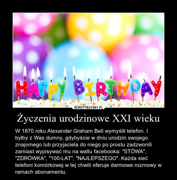 """Życzenia urodzinowe XXI wieku – W 1870 roku Alexander Graham Bell wymyślił telefon. I byłby z Was dumny, gdybyście w dniu urodzin swojego znajomego lub przyjaciela do niego po prostu zadzwonili zamiast wypisywać mu na wallu facebooka: """"STÓWA"""", """"ZDRÓWKA"""", """"100-LAT"""", """"NAJLEPSZEGO"""". Każda sieć telefoni komórkowej w tej chwili oferuje darmowe rozmowy w ramach abonamentu."""