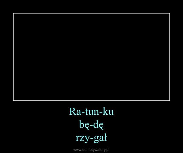 Ra-tun-kubę-dęrzy-gał –