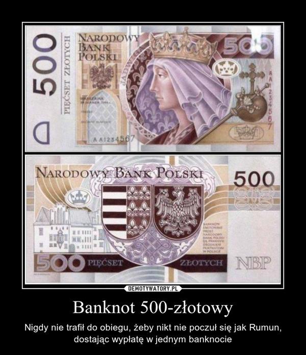 Banknot 500-złotowy – Nigdy nie trafił do obiegu, żeby nikt nie poczuł się jak Rumun, dostając wypłatę w jednym banknocie