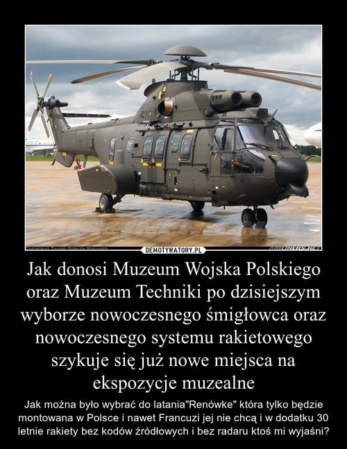 Jak donosi Muzeum Wojska Polskiego oraz Muzeum Techniki po dzisiejszym wyborze nowoczesnego śmigłowca oraz nowoczesnego systemu rakietowego szykuje się już nowe miejsca na ekspozycje muzealne