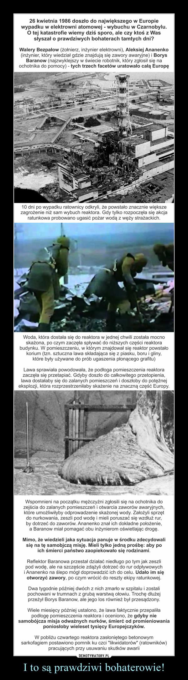 I to są prawdziwi bohaterowie! –  26 kwietnia 1986 doszło do największego w Europie wypadku w elektrowni atomowej - wybuchu w Czarnobylu. O tej katastrofie wiemy dziś sporo, ale czy ktoś z Was słyszał o prawdziwych bohaterach tamtych dni?Walery Bezpałow (żołnierz, inżynier elektrowni), Aleksiej Ananenko (inżynier, który wiedział gdzie znajdują się zawory awaryjne) i Borys Baranow (najzwyklejszy w świecie robotnik, który zgłosił się na ochotnika do pomocy) - tych trzech facetów uratowało całą Europę10 dni po wypadku ratownicy odkryli, że powstało znacznie większe zagrożenie niż sam wybuch reaktora. Gdy tylko rozpoczęła się akcja ratunkowa probowano ugasić pożar wodą z węży strażackich. Woda, która dostała się do reaktora w jednej chwili została mocno skażona, po czym zaczęła spływać do niższych części reaktora budynku. W pomieszczeniu, w którym znajdował się reaktor powstało korium (tzn. sztuczna lawa składająca się z piasku, boru i gliny, które były używane do prób ugaszenia płonącego grafitu)Lawa sprawiała powodowała, że podłoga pomieszczenia reaktora zaczęła się przetapiać. Gdyby doszło do całkowitego przetopienia, lawa dostałaby się do zalanych pomieszczeń i doszłoby do potężnej eksplozji, która rozprzestrzeniłaby skażenie na znaczną część Europy.Wspomnieni na początku mężczyźni zgłosili się na ochotnika do zejścia do zalanych pomieszczeń i otwarcia zaworów awaryjnych, które umożliwiłyby odprowadzenie skażonej wody. Założyli sprzęt do nurkowania, zeszli pod wodę i mieli poruszać się wzdłuż rur, by dotrzeć do zaworów. Ananenko znał ich dokładne położenie, a Baranow miał pomagać obu inżynierom oświetlając drogę. Mimo, że wiedzieli jaka sytuacja panuje w środku zdecydowali się na tę samobjczą misję. Mieli tylko jedną prośbę: aby po ich śmierci państwo zaopiekowało się rodzinami.Reflektor Baranowa przestał działać niedługo po tym jak zeszli pod wodę, ale na szczęście zdążyli dotrzeć do rur odpływowych i Ananenko na ślepo mógł doprowadzić ich do celu. Udało im się otw