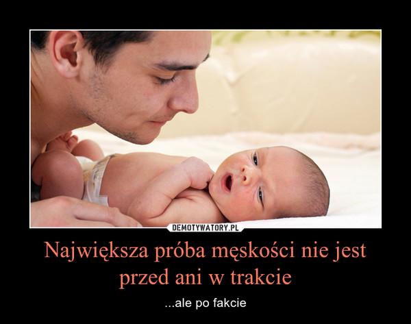 Największa próba męskości nie jest przed ani w trakcie – ...ale po fakcie