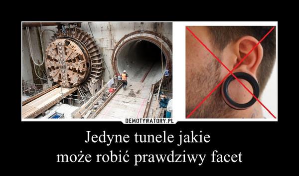 Jedyne tunele jakie  może robić prawdziwy facet