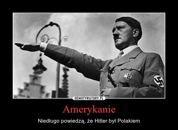 Amerykanie – Niedługo powiedzą, że Hitler był Polakiem