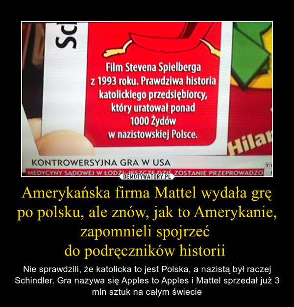 Amerykańska firma Mattel wydała grę po polsku, ale znów, jak to Amerykanie, zapomnieli spojrzeć do podręczników historii  – Nie sprawdzili, że katolicka to jest Polska, a nazistą był raczej Schindler. Gra nazywa się Apples to Apples i Mattel sprzedał już 3 mln sztuk na całym świecie