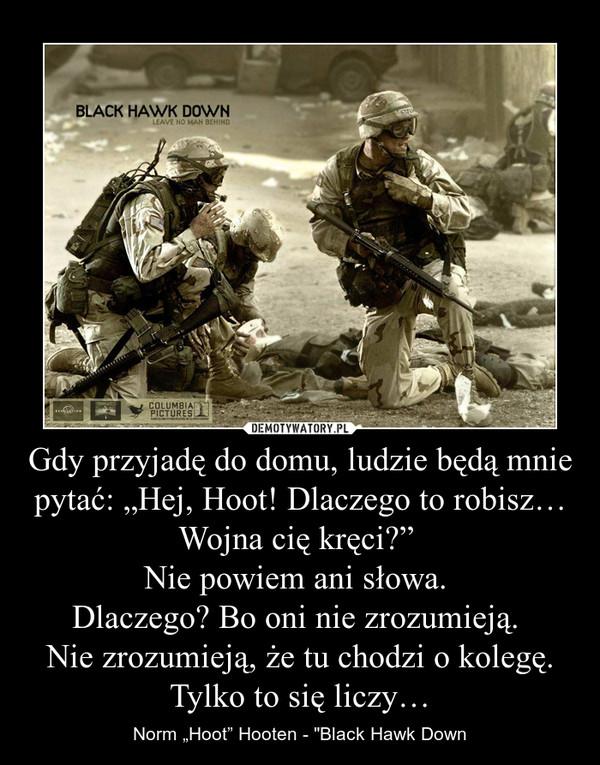 """Gdy przyjadę do domu, ludzie będą mnie pytać: """"Hej, Hoot! Dlaczego to robisz… Wojna cię kręci?"""" Nie powiem ani słowa. Dlaczego? Bo oni nie zrozumieją. Nie zrozumieją, że tu chodzi o kolegę. Tylko to się liczy… – Norm """"Hoot"""" Hooten - """"Black Hawk Down"""