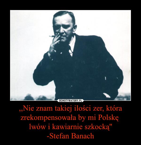 ,,Nie znam takiej ilości zer, która zrekompensowała by mi Polskę lwów i kawiarnie szkocką''-Stefan Banach –