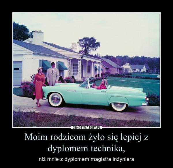 Moim rodzicom żyło się lepiej z dyplomem technika, – niż mnie z dyplomem magistra inżyniera